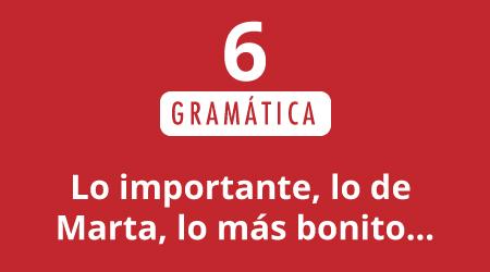 6. Lo importante, lo de Marta, lo más bonito…
