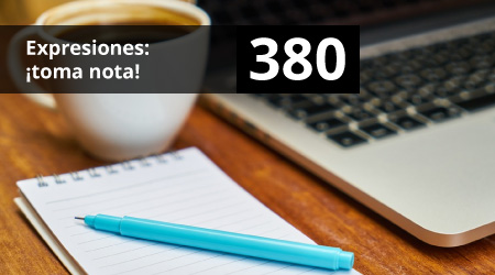380. Expresiones: ¡toma nota!