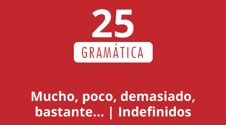 25. Mucho, poco, demasiado, bastante… | Indefinidos
