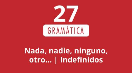 27. Nada, nadie, ninguno, otro… | Indefinidos